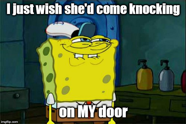 Dont You Squidward Meme | I just wish she'd come knocking on MY door | image tagged in memes,dont you squidward | made w/ Imgflip meme maker