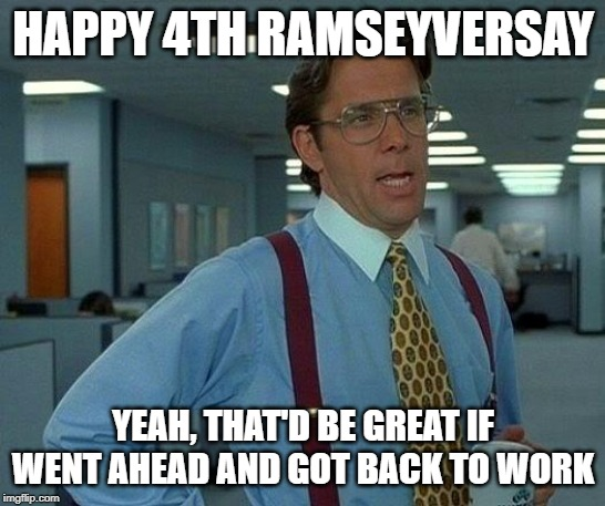 That Would Be Great Meme | HAPPY 4TH RAMSEYVERSAY YEAH, THAT'D BE GREAT IF WENT AHEAD AND GOT BACK TO WORK | image tagged in memes,that would be great | made w/ Imgflip meme maker