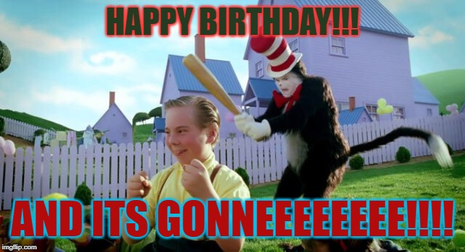 Cat & The Hat |  HAPPY BIRTHDAY!!! AND ITS GONNEEEEEEEE!!!! | image tagged in cat  the hat | made w/ Imgflip meme maker