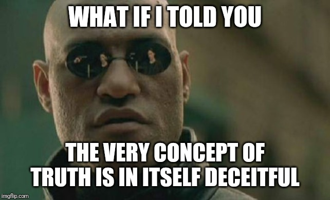 Matrix Morpheus Meme | WHAT IF I TOLD YOU THE VERY CONCEPT OF TRUTH IS IN ITSELF DECEITFUL | image tagged in memes,matrix morpheus | made w/ Imgflip meme maker
