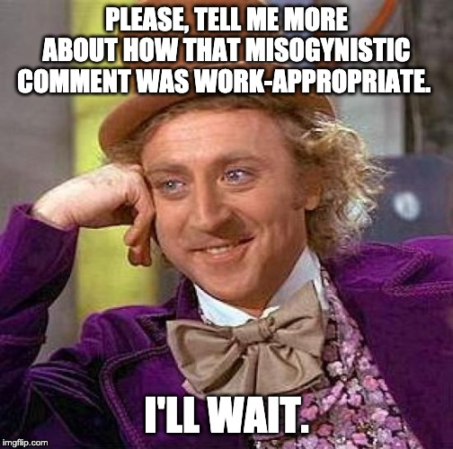 Creepy Condescending Wonka Meme | PLEASE, TELL ME MORE ABOUT HOW THAT MISOGYNISTIC COMMENT WAS WORK-APPROPRIATE. I'LL WAIT. | image tagged in memes,creepy condescending wonka | made w/ Imgflip meme maker