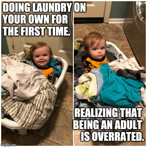 DOING LAUNDRY ON  YOUR OWN FOR  THE FIRST TIME. REALIZING THAT  BEING AN ADULT  IS OVERRATED. | image tagged in funny,adulting,truth | made w/ Imgflip meme maker