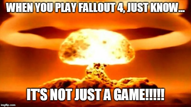 Atomic Bomb |  WHEN YOU PLAY FALLOUT 4, JUST KNOW... IT'S NOT JUST A GAME!!!!! | image tagged in atomic bomb | made w/ Imgflip meme maker
