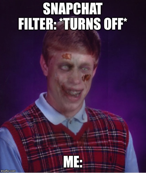 Zombie Bad Luck Brian |  SNAPCHAT FILTER: *TURNS OFF*; ME: | image tagged in memes,zombie bad luck brian | made w/ Imgflip meme maker