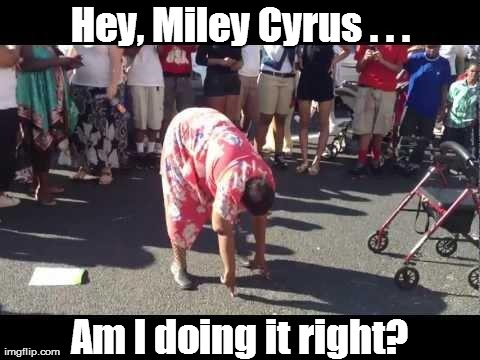 Hey, Miley Cyrus . . . Am I doing it right? | image tagged in twerking,grandma,funny,miley cyrus | made w/ Imgflip meme maker