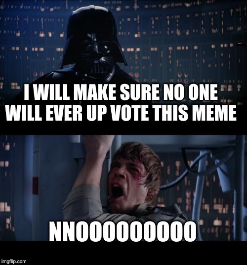Star Wars No Meme | I WILL MAKE SURE NO ONE WILL EVER UP VOTE THIS MEME NNOOOOOOOOO | image tagged in memes,star wars no | made w/ Imgflip meme maker
