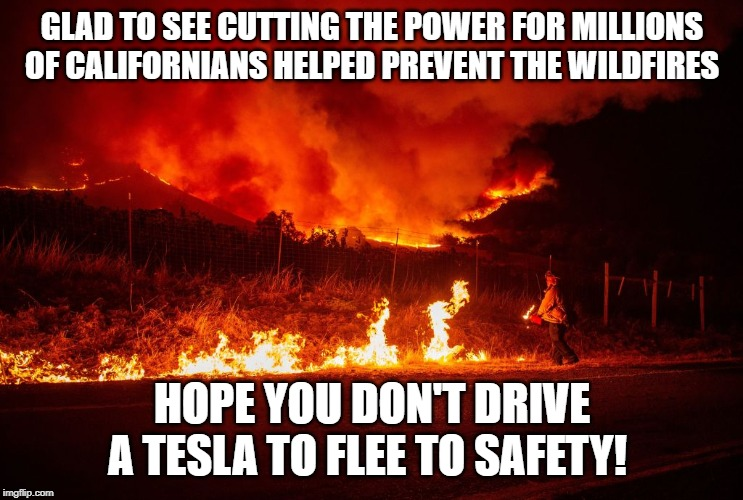 Burn Baby Burn! | GLAD TO SEE CUTTING THE POWER FOR MILLIONS OF CALIFORNIANS HELPED PREVENT THE WILDFIRES HOPE YOU DON'T DRIVE A TESLA TO FLEE TO SAFETY! | image tagged in california fires,you have no power here,californification | made w/ Imgflip meme maker