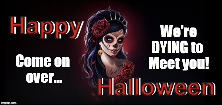 Dying to meet you! | We're DYING to  Meet you! Come on  over... | image tagged in happy halloween,meeting,voodoo,zombie,funny memes | made w/ Imgflip meme maker