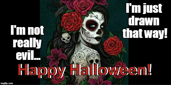 I'm not really evil... Happy Halloween! | I'm not  really  evil... I'm just  drawn  that way! | image tagged in happy halloween,zombies,evil,sexy,day of the dead | made w/ Imgflip meme maker