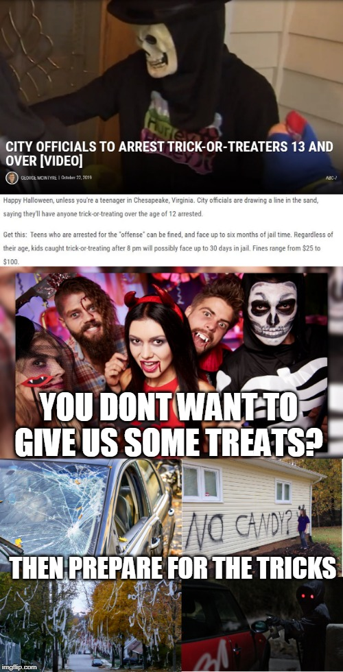 YES, LETS MAKE THE TEENAGERS MORE PISSED AND CAUSE THEM TO VANDALIZE OR GO DO DRUGS. | YOU DONT WANT TO GIVE US SOME TREATS? THEN PREPARE FOR THE TRICKS | image tagged in city council,trick or treat,halloween | made w/ Imgflip meme maker