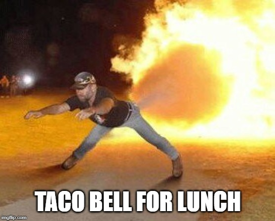 Taco Bell Strikes Again  | TACO BELL FOR LUNCH | image tagged in taco bell strikes again | made w/ Imgflip meme maker