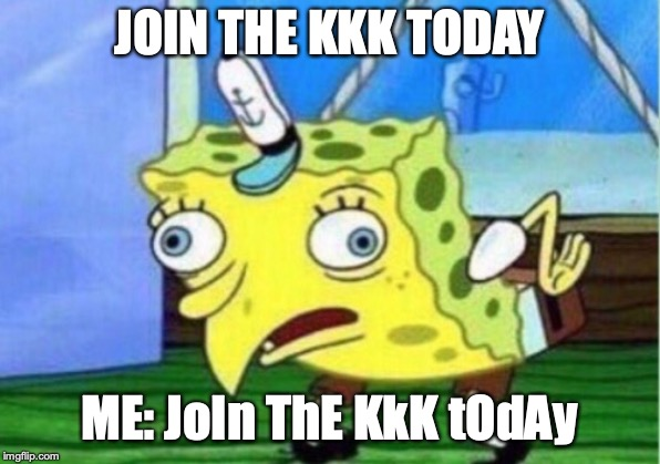 Mocking Spongebob Meme | JOIN THE KKK TODAY ME: JoIn ThE KkK tOdAy | image tagged in memes,mocking spongebob | made w/ Imgflip meme maker