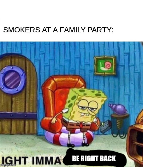 Spongebob Ight Imma Head Out |  SMOKERS AT A FAMILY PARTY:; BE RIGHT BACK | image tagged in memes,spongebob ight imma head out | made w/ Imgflip meme maker