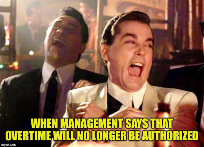 Good Fellas Hilarious Meme | WHEN MANAGEMENT SAYS THAT OVERTIME WILL NO LONGER BE AUTHORIZED | image tagged in memes,good fellas hilarious | made w/ Imgflip meme maker