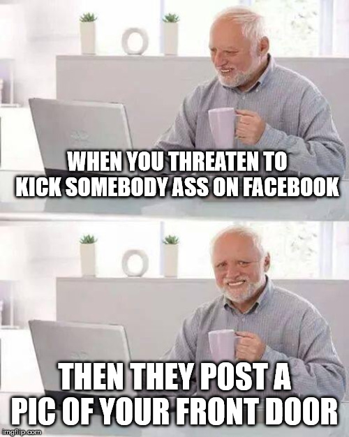 Better shut that mouf... | WHEN YOU THREATEN TO KICK SOMEBODY ASS ON FACEBOOK THEN THEY POST A PIC OF YOUR FRONT DOOR | image tagged in memes,hide the pain harold,fighting,facebook problems | made w/ Imgflip meme maker