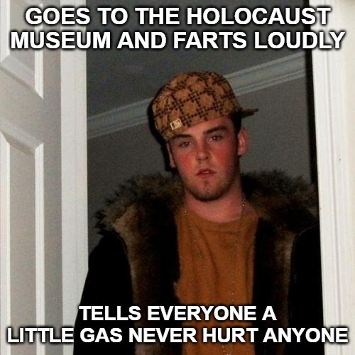 Scumbag Steve Meme | GOES TO THE HOLOCAUST MUSEUM AND FARTS LOUDLY TELLS EVERYONE A LITTLE GAS NEVER HURT ANYONE | image tagged in memes,scumbag steve | made w/ Imgflip meme maker