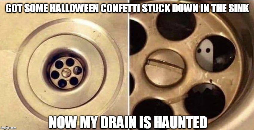 IT'S WATCHING ME |  GOT SOME HALLOWEEN CONFETTI STUCK DOWN IN THE SINK; NOW MY DRAIN IS HAUNTED | image tagged in spooktober | made w/ Imgflip meme maker