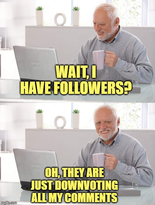 Old man cup of coffee | WAIT, I HAVE FOLLOWERS? OH, THEY ARE JUST DOWNVOTING ALL MY COMMENTS | image tagged in old man cup of coffee | made w/ Imgflip meme maker