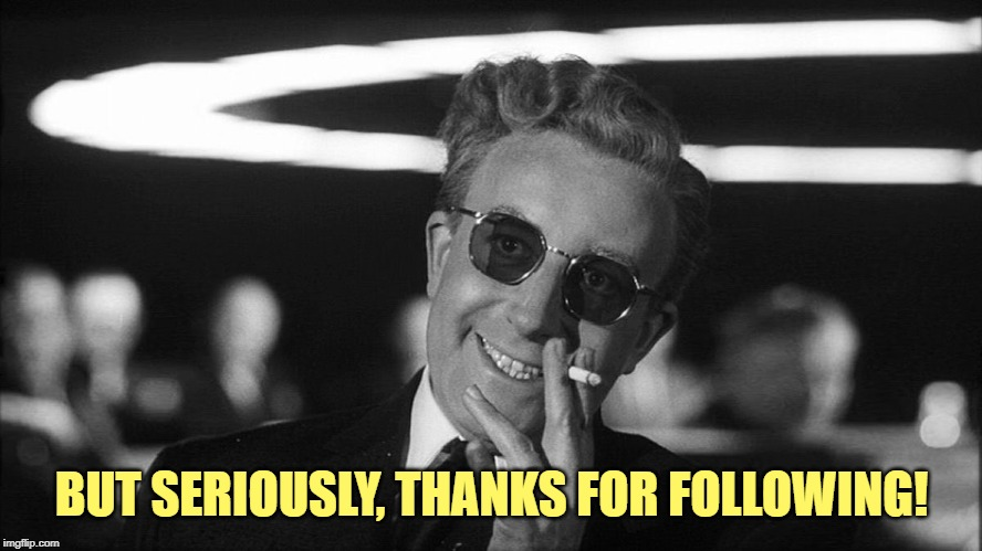 Doctor Strangelove says... | BUT SERIOUSLY, THANKS FOR FOLLOWING! | image tagged in doctor strangelove says | made w/ Imgflip meme maker