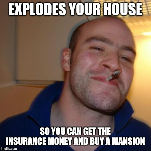 Good Guy Greg |  EXPLODES YOUR HOUSE; SO YOU CAN GET THE INSURANCE MONEY AND BUY A MANSION | image tagged in memes,good guy greg | made w/ Imgflip meme maker