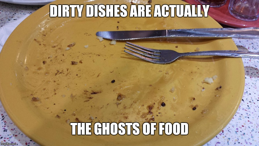 DIRTY DISHES ARE ACTUALLY THE GHOSTS OF FOOD | made w/ Imgflip meme maker