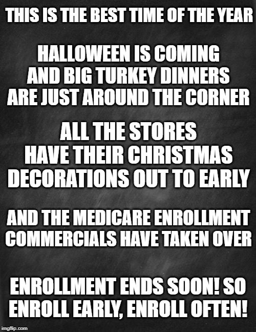 Medicare! |  THIS IS THE BEST TIME OF THE YEAR; HALLOWEEN IS COMING AND BIG TURKEY DINNERS ARE JUST AROUND THE CORNER; ALL THE STORES HAVE THEIR CHRISTMAS DECORATIONS OUT TO EARLY; AND THE MEDICARE ENROLLMENT COMMERCIALS HAVE TAKEN OVER; ENROLLMENT ENDS SOON! SO ENROLL EARLY, ENROLL OFTEN! | image tagged in medicare,christmas,halloween,thanksgiving,holidays,family | made w/ Imgflip meme maker