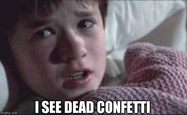 I See Dead People Meme | I SEE DEAD CONFETTI | image tagged in memes,i see dead people | made w/ Imgflip meme maker