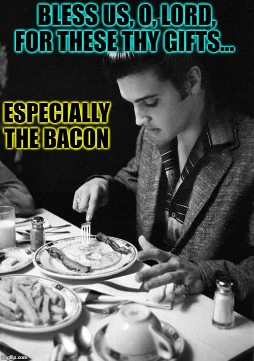 Elvis Being Grateful for Bacon | BLESS US, O, LORD, FOR THESE THY GIFTS... ESPECIALLY THE BACON | image tagged in vince vance,i love bacon,bacon,bacon meme,saying grace before meals,elvis presley | made w/ Imgflip meme maker