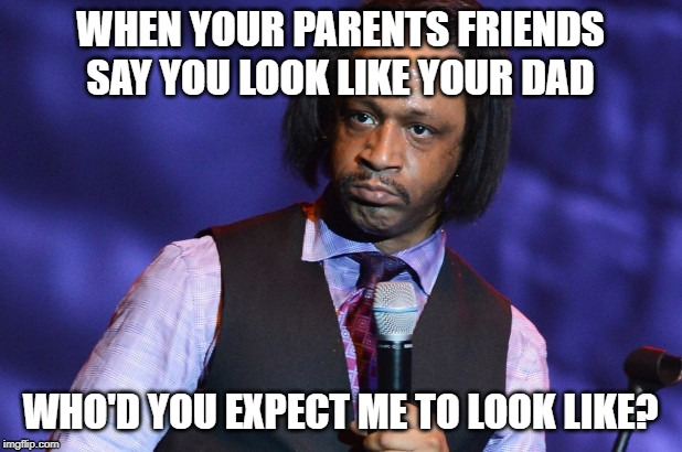 I Should Hope So |  WHEN YOUR PARENTS FRIENDS SAY YOU LOOK LIKE YOUR DAD; WHO'D YOU EXPECT ME TO LOOK LIKE? | image tagged in katt williams,memes,fun,really,funny | made w/ Imgflip meme maker