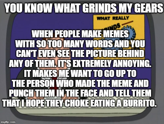 Peter Griffin News Meme | YOU KNOW WHAT GRINDS MY GEARS WHEN PEOPLE MAKE MEMES WITH SO TOO MANY WORDS AND YOU CAN'T EVEN SEE THE PICTURE BEHIND ANY OF THEM. IT'S EXTR | image tagged in memes,peter griffin news | made w/ Imgflip meme maker