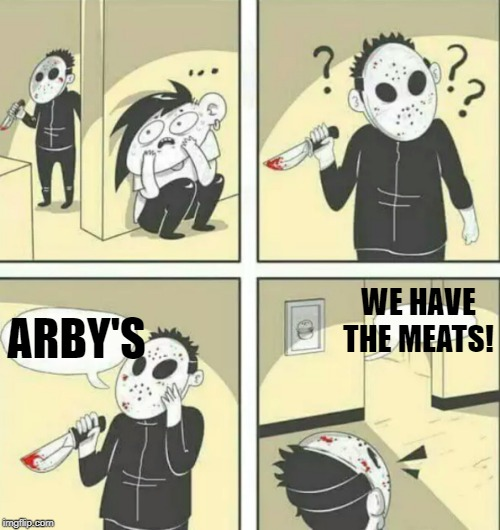 Hiding from serial killer | ARBY'S WE HAVE THE MEATS! | image tagged in hiding from serial killer | made w/ Imgflip meme maker