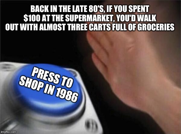 Blank Nut Button Meme | BACK IN THE LATE 80'S, IF YOU SPENT $100 AT THE SUPERMARKET, YOU'D WALK OUT WITH ALMOST THREE CARTS FULL OF GROCERIES PRESS TO SHOP IN 1986 | image tagged in memes,blank nut button | made w/ Imgflip meme maker