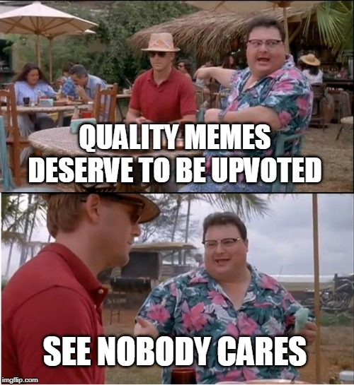 The unfortunate truth |  QUALITY MEMES DESERVE TO BE UPVOTED; SEE NOBODY CARES | image tagged in memes,see nobody cares,upvotes,quality | made w/ Imgflip meme maker