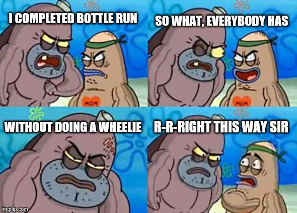 How Tough Are You Meme |  SO WHAT, EVERYBODY HAS; I COMPLETED BOTTLE RUN; WITHOUT DOING A WHEELIE; R-R-RIGHT THIS WAY SIR | image tagged in memes,how tough are you | made w/ Imgflip meme maker