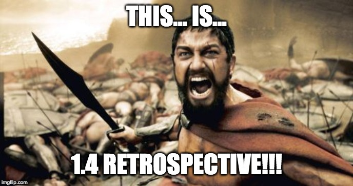 Sparta Leonidas Meme | THIS... IS... 1.4 RETROSPECTIVE!!! | image tagged in memes,sparta leonidas | made w/ Imgflip meme maker