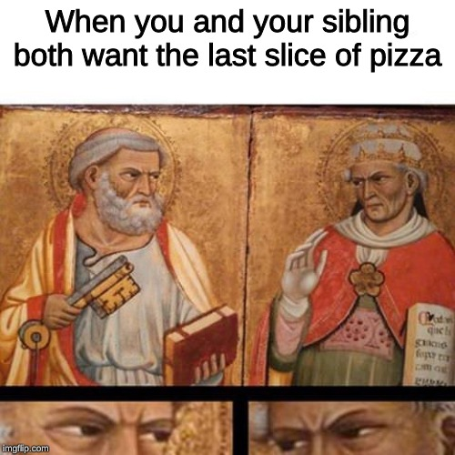 let the battle begin! | When you and your sibling both want the last slice of pizza | image tagged in memes,siblings,pizza,medieval memes | made w/ Imgflip meme maker