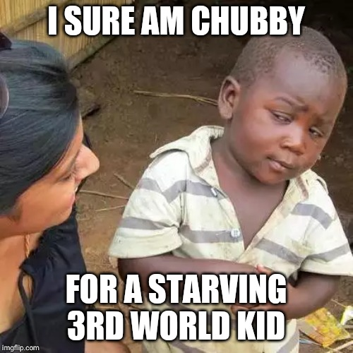 Third World Skeptical Kid | I SURE AM CHUBBY FOR A STARVING 3RD WORLD KID | image tagged in memes,third world skeptical kid | made w/ Imgflip meme maker