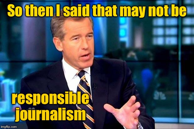 Brian Williams Was There 2 Meme | So then I said that may not be responsible journalism | image tagged in memes,brian williams was there 2 | made w/ Imgflip meme maker