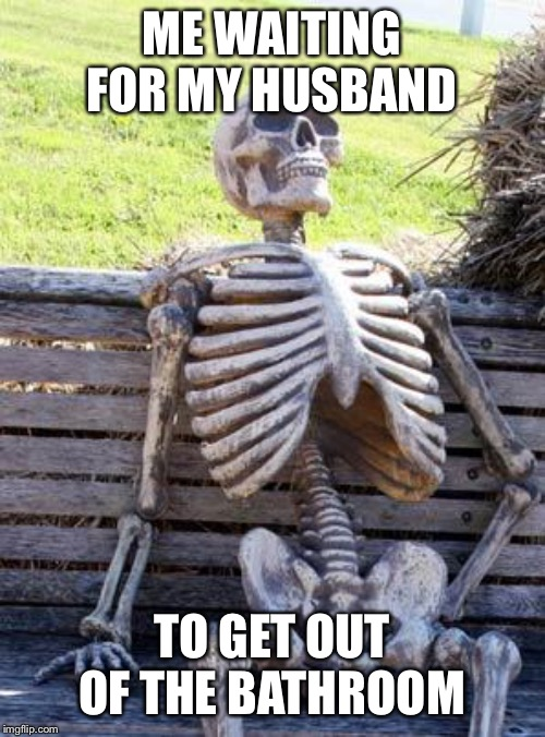Waiting Skeleton |  ME WAITING FOR MY HUSBAND; TO GET OUT OF THE BATHROOM | image tagged in memes,waiting skeleton | made w/ Imgflip meme maker