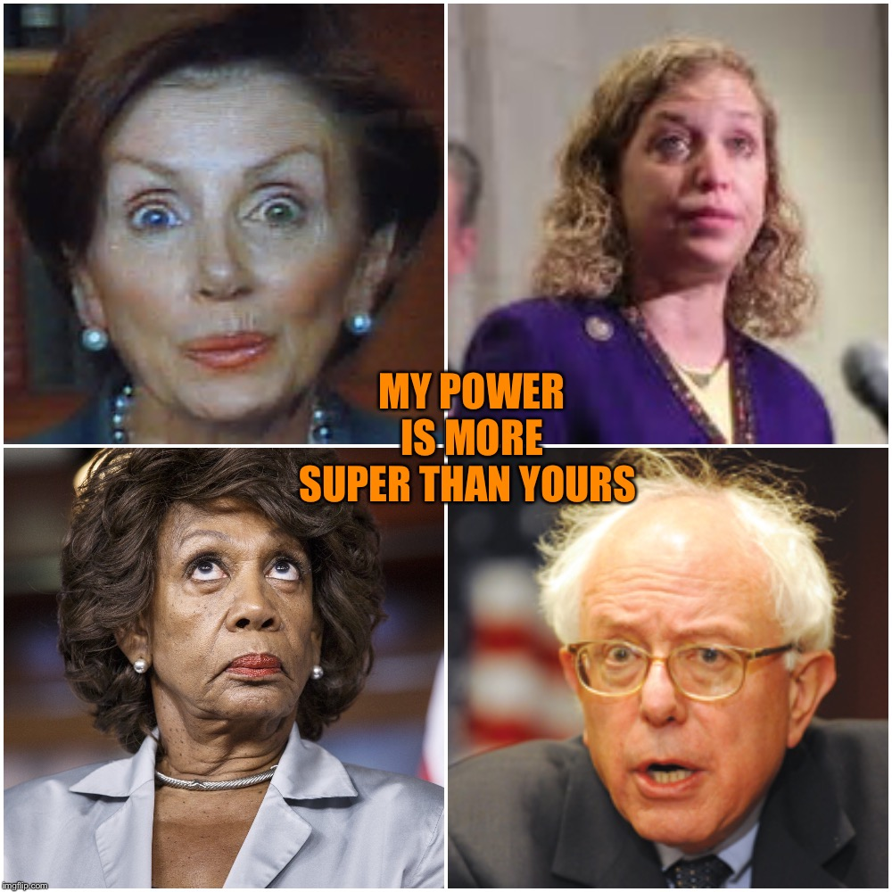 Crazy Democrats | MY POWER IS MORE SUPER THAN YOURS | image tagged in crazy democrats | made w/ Imgflip meme maker
