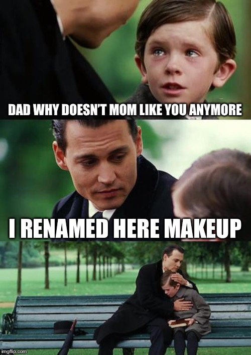 DAD WHY DOESN'T MOM LIKE YOU ANYMORE I RENAMED HERE MAKEUP | image tagged in memes,finding neverland | made w/ Imgflip meme maker