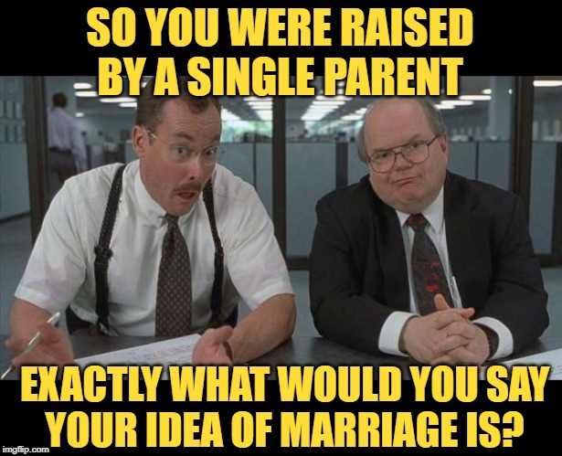 Marriage Parentage | SO YOU WERE RAISED BY A SINGLE PARENT EXACTLY WHAT WOULD YOU SAY YOUR IDEA OF MARRIAGE IS? | image tagged in office space what do you do here,marriage,good question,so true memes,life lessons,getting married | made w/ Imgflip meme maker