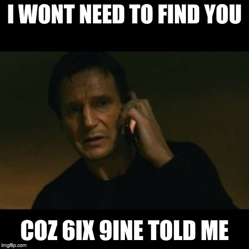 Liam Neeson Taken | I WONT NEED TO FIND YOU COZ 6IX 9INE TOLD ME | image tagged in memes,liam neeson taken | made w/ Imgflip meme maker