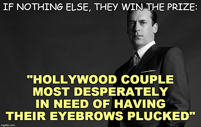 "IF NOTHING ELSE, THEY WIN THE PRIZE: ""HOLLYWOOD COUPLE MOST DESPERATELY IN NEED OF HAVING THEIR EYEBROWS PLUCKED"" 