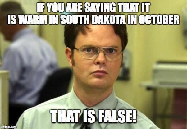 It's getting cold as sh*t! | IF YOU ARE SAYING THAT IT IS WARM IN SOUTH DAKOTA IN OCTOBER THAT IS FALSE! | image tagged in memes,dwight schrute,false,october,cold,south dakota | made w/ Imgflip meme maker