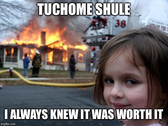 Disaster Girl Meme | TUCHOME SHULE I ALWAYS KNEW IT WAS WORTH IT | image tagged in memes,disaster girl | made w/ Imgflip meme maker