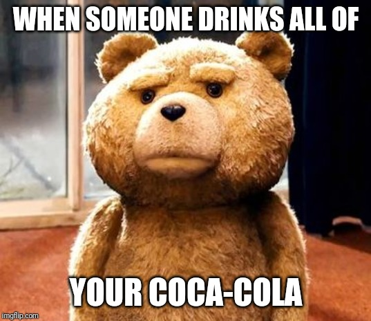 Ted |  WHEN SOMEONE DRINKS ALL OF; YOUR COCA-COLA | image tagged in memes,ted,dank memes | made w/ Imgflip meme maker