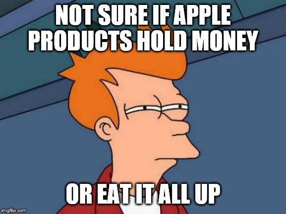 Futurama Fry Meme | NOT SURE IF APPLE PRODUCTS HOLD MONEY OR EAT IT ALL UP | image tagged in memes,futurama fry | made w/ Imgflip meme maker