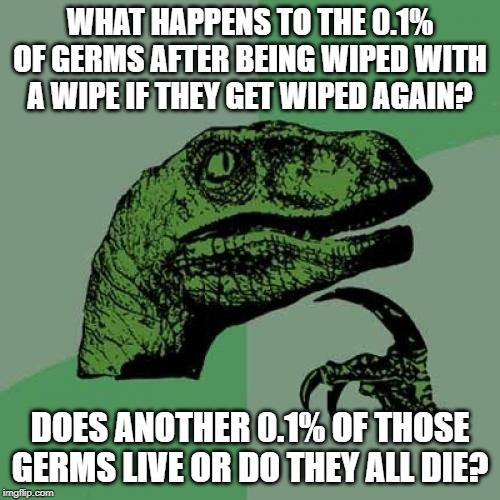 Germs | WHAT HAPPENS TO THE 0.1% OF GERMS AFTER BEING WIPED WITH A WIPE IF THEY GET WIPED AGAIN? DOES ANOTHER 0.1% OF THOSE GERMS LIVE OR DO THEY AL | image tagged in memes,philosoraptor,germs,funny,fun | made w/ Imgflip meme maker