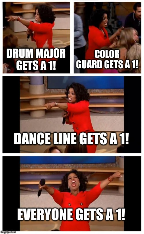 Oprah You Get A Car Everybody Gets A Car | DRUM MAJOR GETS A 1! COLOR GUARD GETS A 1! DANCE LINE GETS A 1! EVERYONE GETS A 1! | image tagged in memes,oprah you get a car everybody gets a car | made w/ Imgflip meme maker